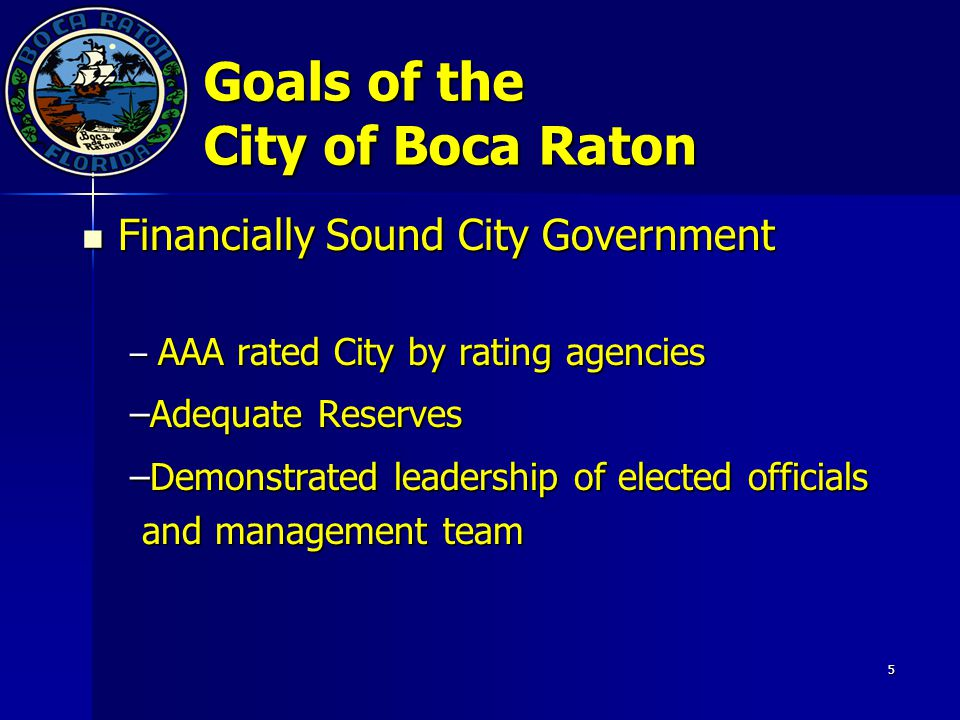 5 Goals of the City of Boca Raton Financially Sound City Government Financially Sound City Government – AAA rated City by rating agencies –Adequate Reserves –Demonstrated leadership of elected officials and management team