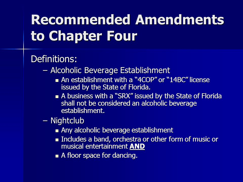 Recommended Amendments to Chapter Four Definitions: –Alcoholic Beverage Establishment An establishment with a 4COP or 14BC license issued by the State of Florida.