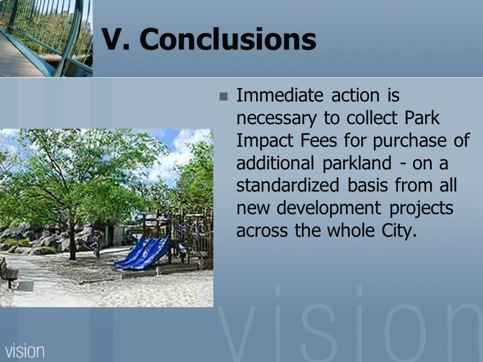 V. Conclusions Immediate action is necessary to collect Park Impact Fees for purchase of additional parkland - on a standardized basis from all new de
