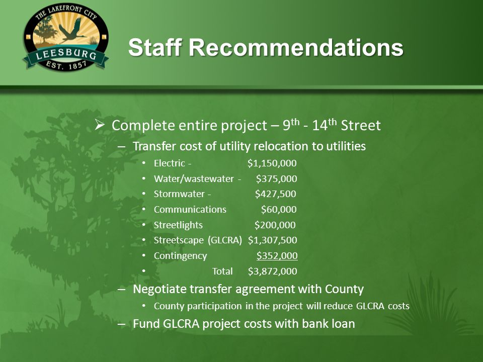 Staff Recommendations Staff Recommendations  Complete entire project – 9 th - 14 th Street – Transfer cost of utility relocation to utilities Electric - $1,150,000 Water/wastewater - $375,000 Stormwater - $427,500 Communications $60,000 Streetlights $200,000 Streetscape (GLCRA) $1,307,500 Contingency $352,000 Total $3,872,000 – Negotiate transfer agreement with County County participation in the project will reduce GLCRA costs – Fund GLCRA project costs with bank loan