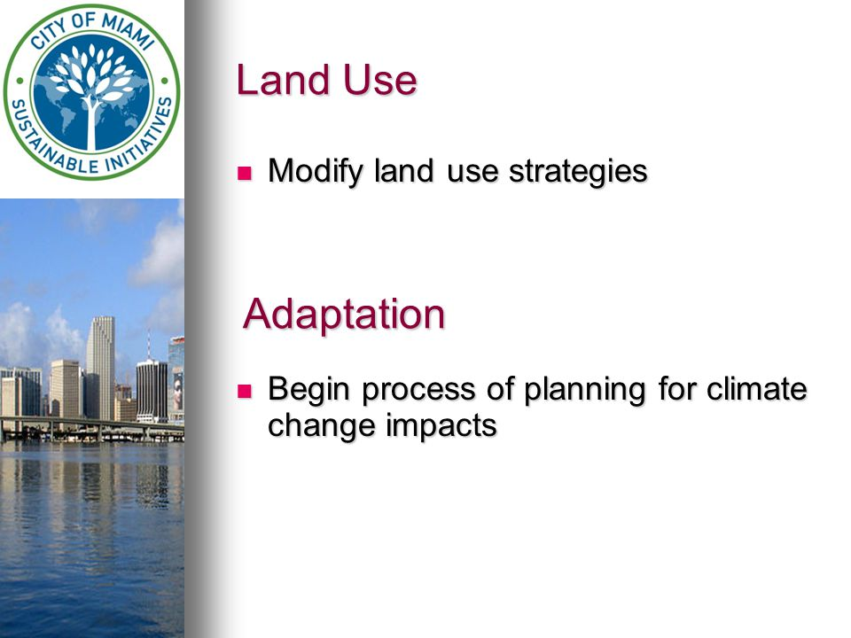 Land Use Modify land use strategies Modify land use strategies Begin process of planning for climate change impacts Begin process of planning for climate change impacts Adaptation