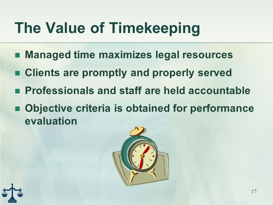 17 The Value of Timekeeping Managed time maximizes legal resources Clients are promptly and properly served Professionals and staff are held accountable Objective criteria is obtained for performance evaluation