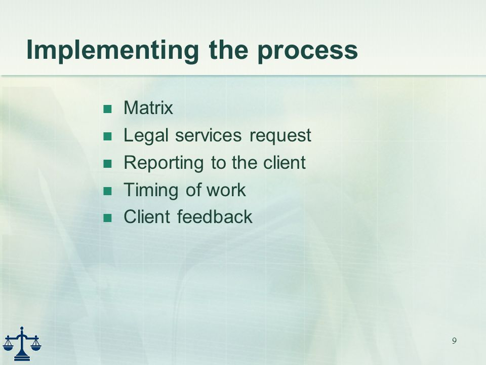 9 Implementing the process Matrix Legal services request Reporting to the client Timing of work Client feedback