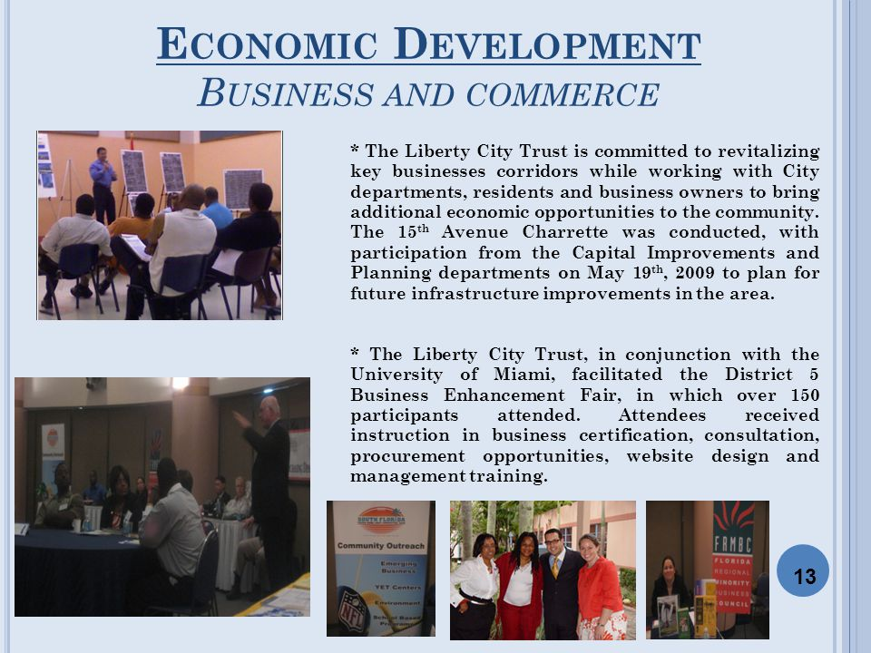 E CONOMIC D EVELOPMENT B USINESS AND COMMERCE * The Liberty City Trust is committed to revitalizing key businesses corridors while working with City departments, residents and business owners to bring additional economic opportunities to the community.