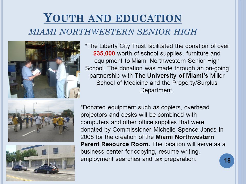 Y OUTH AND EDUCATION MIAMI NORTHWESTERN SENIOR HIGH *The Liberty City Trust facilitated the donation of over $35,000 worth of school supplies, furniture and equipment to Miami Northwestern Senior High School.