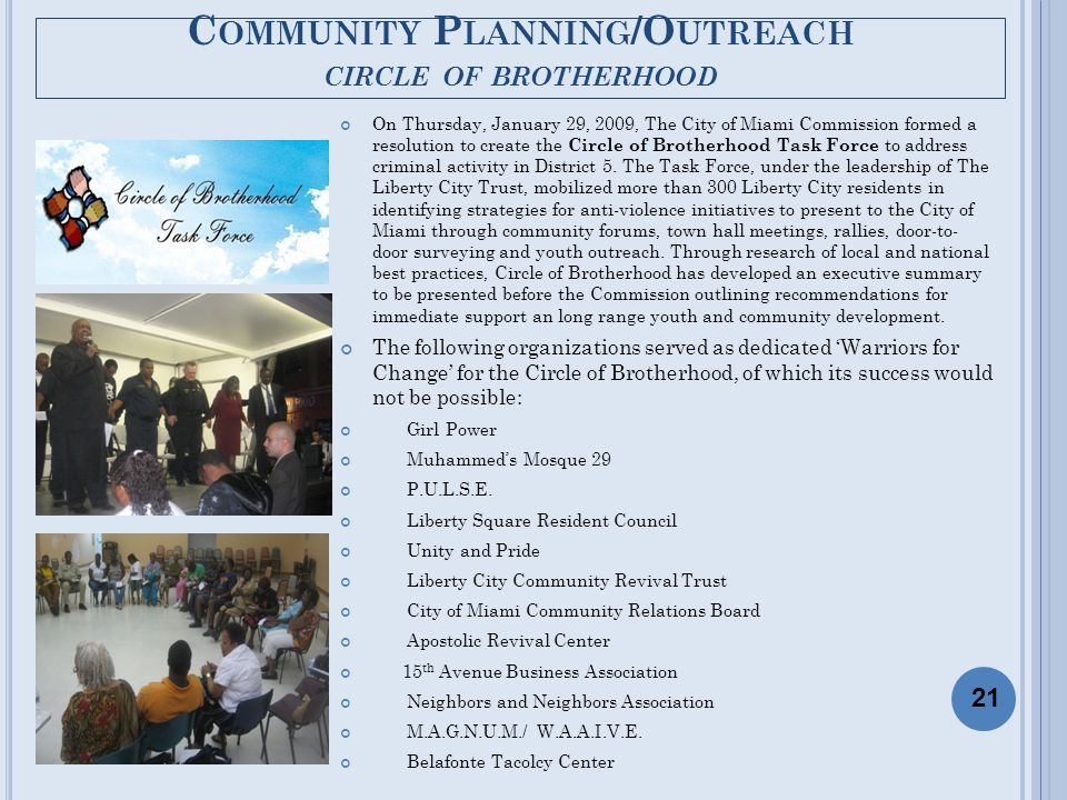 C OMMUNITY P LANNING /O UTREACH CIRCLE OF BROTHERHOOD On Thursday, January 29, 2009, The City of Miami Commission formed a resolution to create the Circle of Brotherhood Task Force to address criminal activity in District 5.