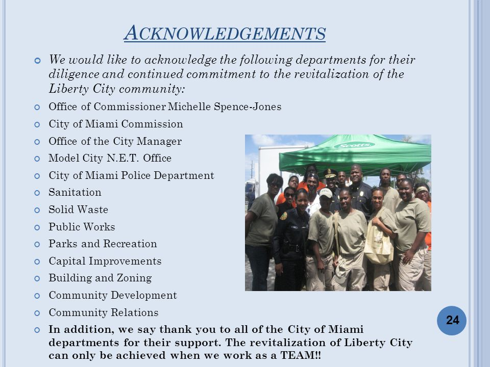A CKNOWLEDGEMENTS We would like to acknowledge the following departments for their diligence and continued commitment to the revitalization of the Liberty City community: Office of Commissioner Michelle Spence-Jones City of Miami Commission Office of the City Manager Model City N.E.T.
