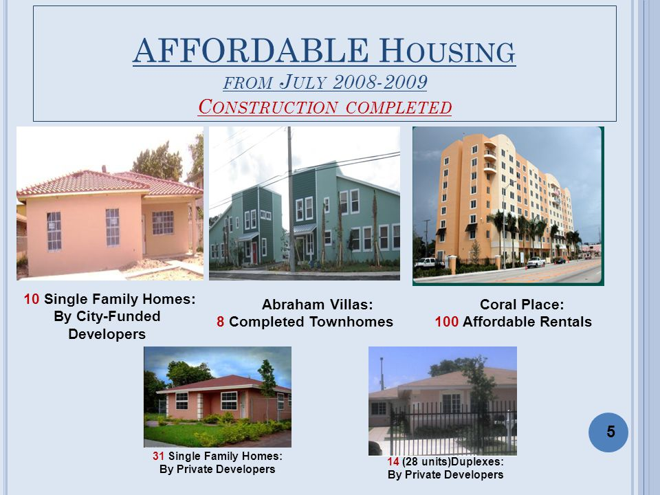 AFFORDABLE H OUSING FROM J ULY 2008-2009 C ONSTRUCTION COMPLETED Abraham Villas: 8 Completed Townhomes Coral Place: 100 Affordable Rentals 10 Single Family Homes: By City-Funded Developers 5 31 Single Family Homes: By Private Developers 14 (28 units)Duplexes: By Private Developers