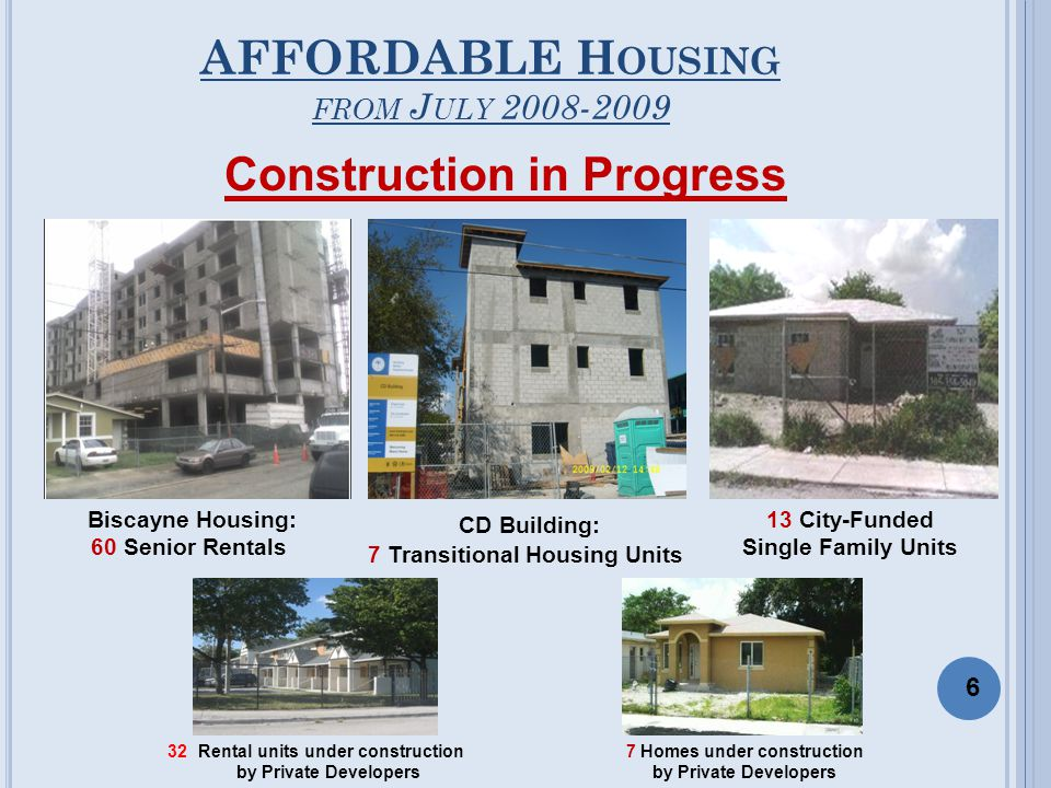 AFFORDABLE H OUSING FROM J ULY 2008-2009 Biscayne Housing: 60 Senior Rentals CD Building: 7 Transitional Housing Units Construction in Progress 13 City-Funded Single Family Units 6 32 Rental units under construction by Private Developers 7 Homes under construction by Private Developers