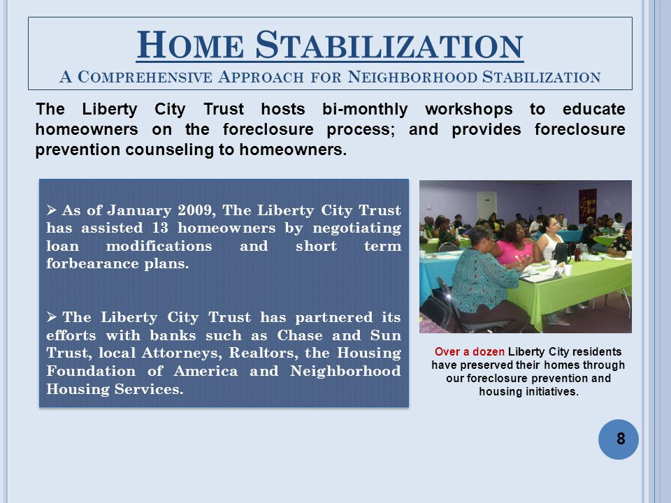 H OME S TABILIZATION A C OMPREHENSIVE A PPROACH FOR N EIGHBORHOOD S TABILIZATION The Liberty City Trust hosts bi-monthly workshops to educate homeowners on the foreclosure process; and provides foreclosure prevention counseling to homeowners.