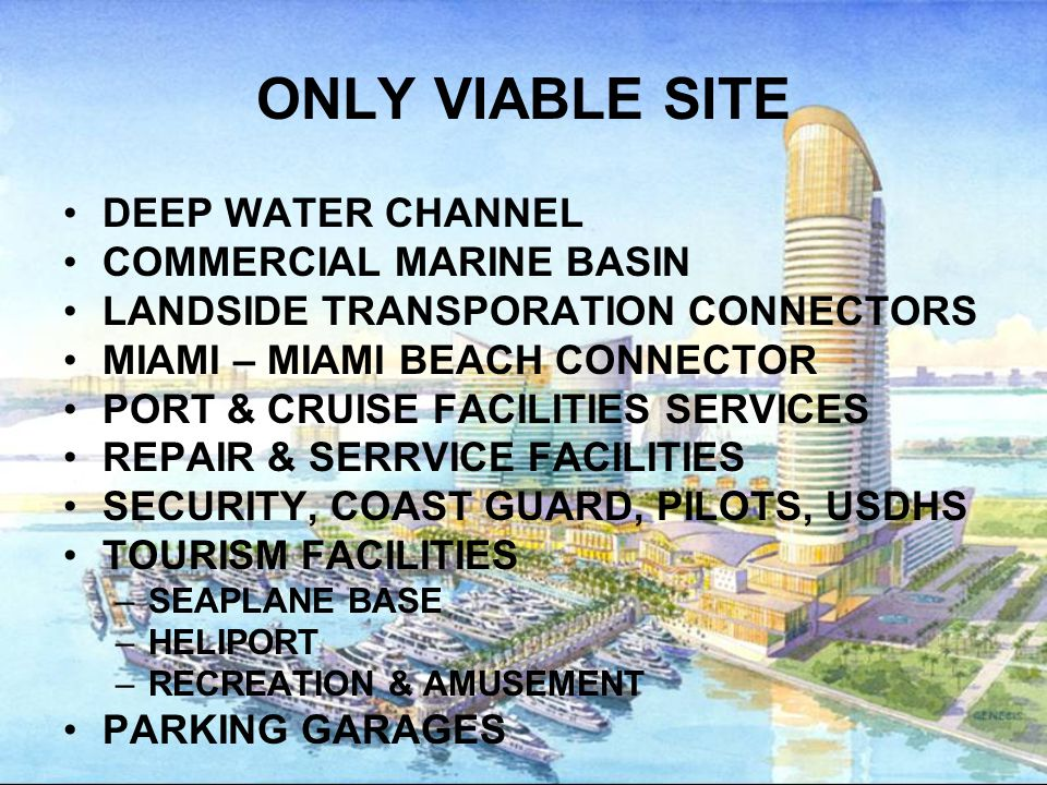 ONLY VIABLE SITE DEEP WATER CHANNEL COMMERCIAL MARINE BASIN LANDSIDE TRANSPORATION CONNECTORS MIAMI – MIAMI BEACH CONNECTOR PORT & CRUISE FACILITIES SERVICES REPAIR & SERRVICE FACILITIES SECURITY, COAST GUARD, PILOTS, USDHS TOURISM FACILITIES –SEAPLANE BASE –HELIPORT –RECREATION & AMUSEMENT PARKING GARAGES