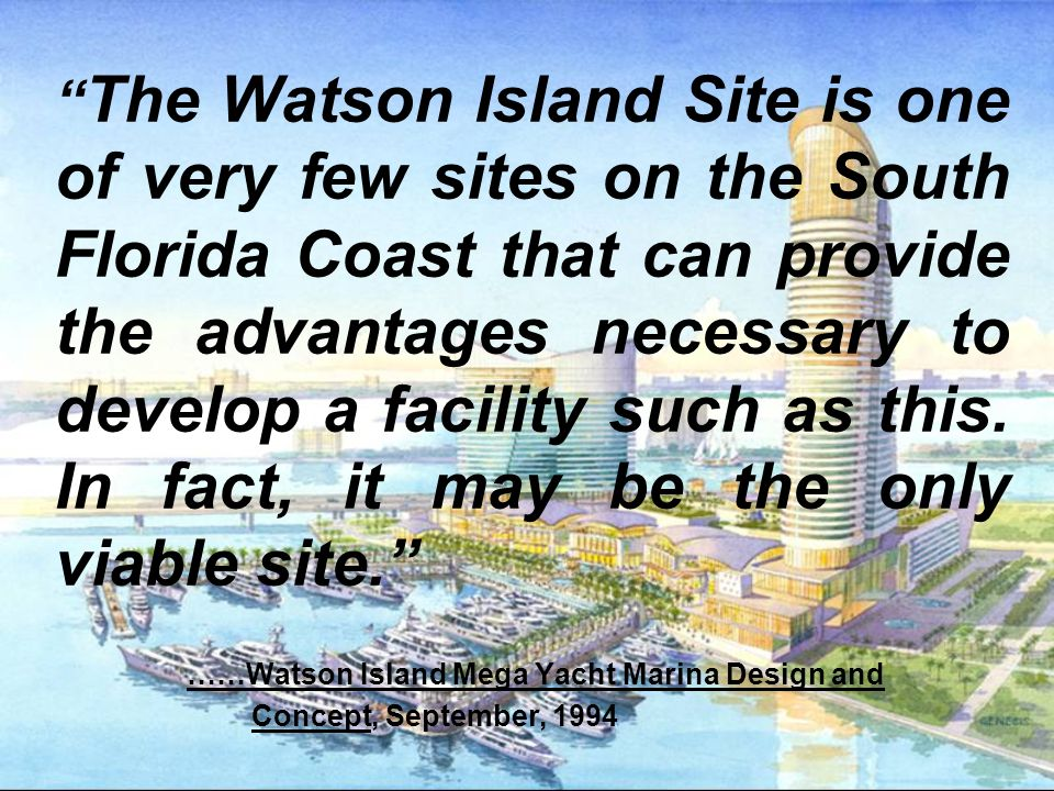 The Watson Island Site is one of very few sites on the South Florida Coast that can provide the advantages necessary to develop a facility such as this.