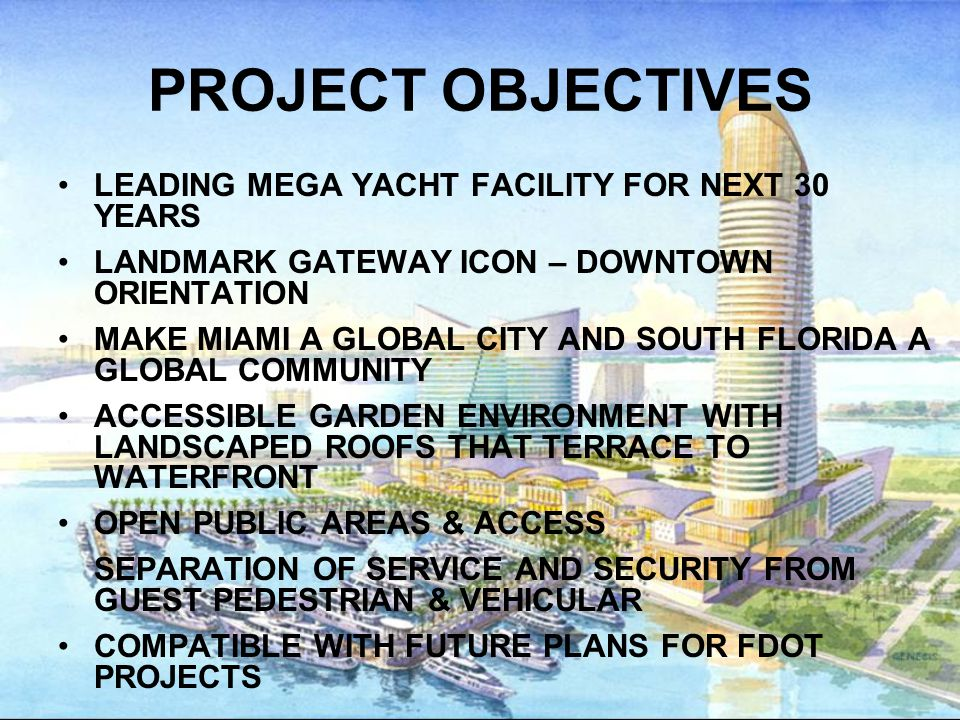 PROJECT OBJECTIVES LEADING MEGA YACHT FACILITY FOR NEXT 30 YEARS LANDMARK GATEWAY ICON – DOWNTOWN ORIENTATION MAKE MIAMI A GLOBAL CITY AND SOUTH FLORIDA A GLOBAL COMMUNITY ACCESSIBLE GARDEN ENVIRONMENT WITH LANDSCAPED ROOFS THAT TERRACE TO WATERFRONT OPEN PUBLIC AREAS & ACCESS SEPARATION OF SERVICE AND SECURITY FROM GUEST PEDESTRIAN & VEHICULAR COMPATIBLE WITH FUTURE PLANS FOR FDOT PROJECTS