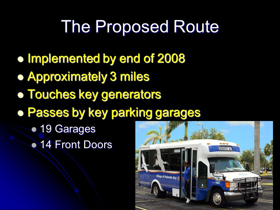 The Proposed Route Implemented by end of 2008 Implemented by end of 2008 Approximately 3 miles Approximately 3 miles Touches key generators Touches key generators Passes by key parking garages Passes by key parking garages 19 Garages 19 Garages 14 Front Doors 14 Front Doors