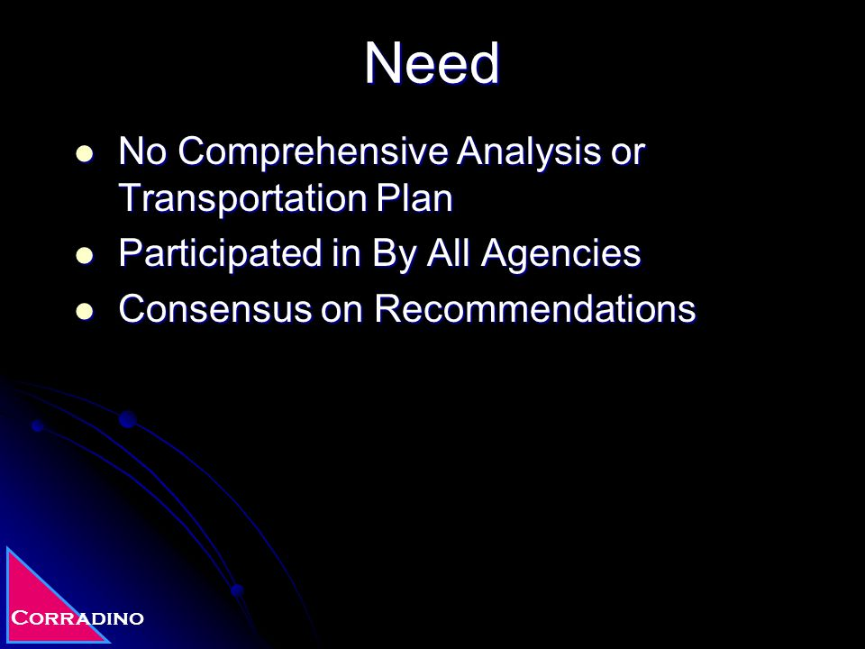 Corradino Need No Comprehensive Analysis or Transportation Plan No Comprehensive Analysis or Transportation Plan Participated in By All Agencies Participated in By All Agencies Consensus on Recommendations Consensus on Recommendations