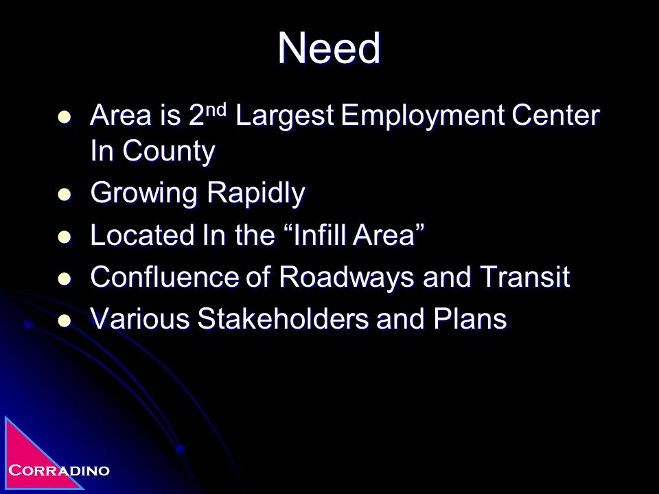Corradino Need Area is 2 nd Largest Employment Center In County Area is 2 nd Largest Employment Center In County Growing Rapidly Growing Rapidly Located In the Infill Area Located In the Infill Area Confluence of Roadways and Transit Confluence of Roadways and Transit Various Stakeholders and Plans Various Stakeholders and Plans