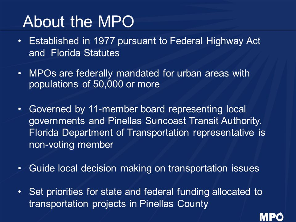 About the MPO - Responsibilities Long range plan for major travel modes Transportation improvement program Congestion management and ITS Bicycle and pedestrian facility planning Transit planning in cooperation with PSTA Citizen participation and outreach Air quality Transportation Disadvantaged Program Local government support (Mobility Plan, Impact Fee Ordinance, Livable Communities, Concurrency Management)