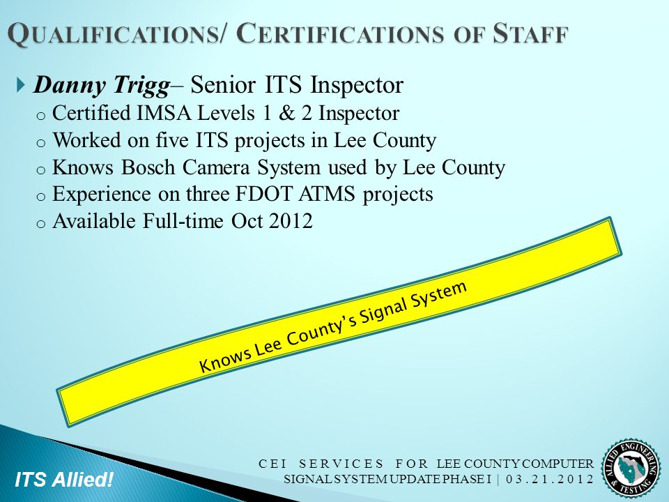 C E I S E R V I C E S F O R LEE COUNTY COMPUTER SIGNAL SYSTEM UPDATE PHASE I | 0 3. 2 1. 2 0 1 2 ITS Allied!  Danny Trigg– Senior ITS Inspector o Cer