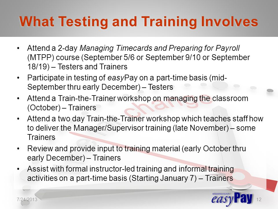 Attend a 2-day Managing Timecards and Preparing for Payroll (MTPP) course (September 5/6 or September 9/10 or September 18/19) – Testers and Trainers Participate in testing of easyPay on a part-time basis (mid- September thru early December) – Testers Attend a Train-the-Trainer workshop on managing the classroom (October) – Trainers Attend a two day Train-the-Trainer workshop which teaches staff how to deliver the Manager/Supervisor training (late November) – some Trainers Review and provide input to training material (early October thru early December) – Trainers Assist with formal instructor-led training and informal training activities on a part-time basis (Starting January 7) – Trainers 7/24/201312