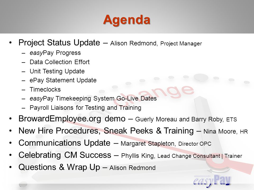 Project Status Update – Alison Redmond, Project Manager –easyPay Progress –Data Collection Effort –Unit Testing Update –ePay Statement Update –Timeclocks –easyPay Timekeeping System Go-Live Dates –Payroll Liaisons for Testing and Training BrowardEmployee.org demo – Guerly Moreau and Barry Roby, ETS New Hire Procedures, Sneak Peeks & Training – Nina Moore, HR Communications Update – Margaret Stapleton, Director OPC Celebrating CM Success – Phyllis King, Lead Change Consultant | Trainer Questions & Wrap Up – Alison Redmond