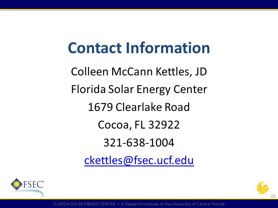 FLORIDA SOLAR ENERGY CENTER — A Research Institute of the University of Central Florida Contact Information Colleen McCann Kettles, JD Florida Solar E