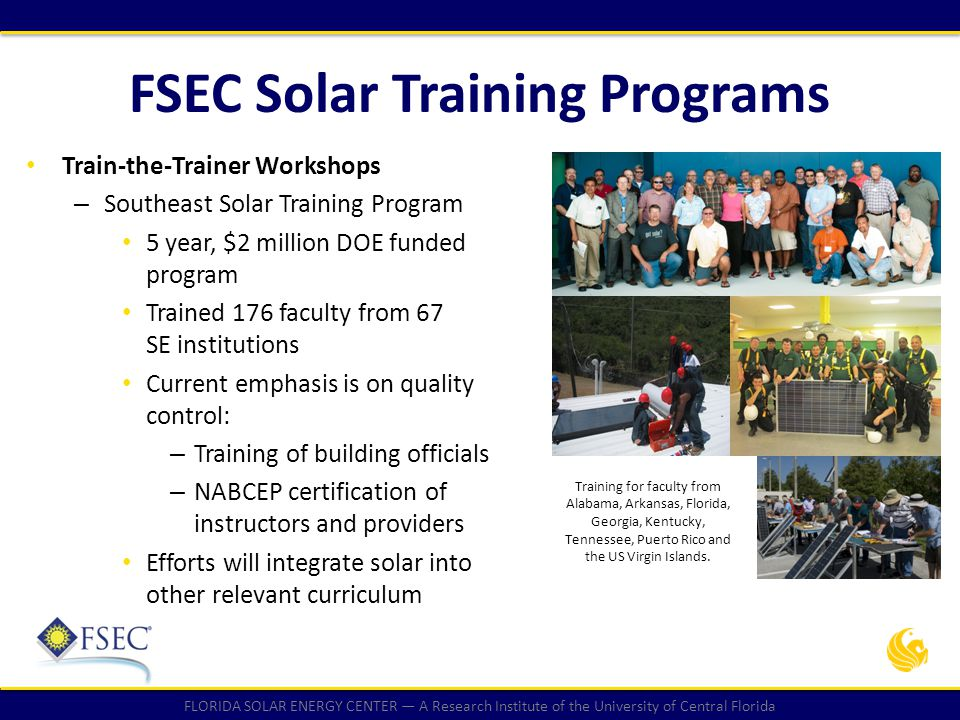 FLORIDA SOLAR ENERGY CENTER — A Research Institute of the University of Central Florida FSEC Solar Training Programs FSEC Continuing Education Workshops – PV Systems (2,400 students since 2003) – Solar Water Heating Systems (400 students since 2008) Workshop students engaged in hands- on laboratory experiences.