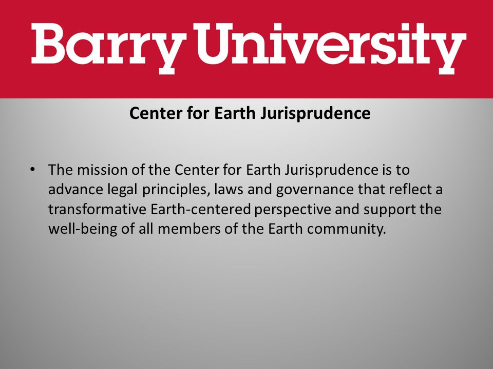 Center for Earth Jurisprudence The mission of the Center for Earth Jurisprudence is to advance legal principles, laws and governance that reflect a tr
