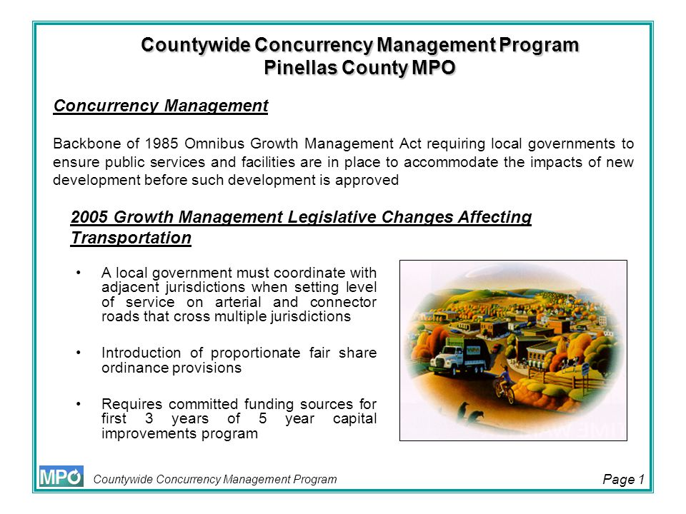 Countywide Concurrency Management Program Page 2 Needed transportation improvements must be in place or under actual construction within three years after the local government approves a building permit, or its functional equivalent, that results in traffic generation Florida Department of Transportation (DOT) sets level of service standard on Strategic Intermodal System (SIS) facilities, and roads funded in accordance with the Transportation Regional Incentive Program Creation of Transportation Regional Incentive Program (TRIP), which provides funds to improve regionally significant transportation facilities in regional transportation areas 2005 Growth Management Legislative Changes Affecting Transportation (cont'd)