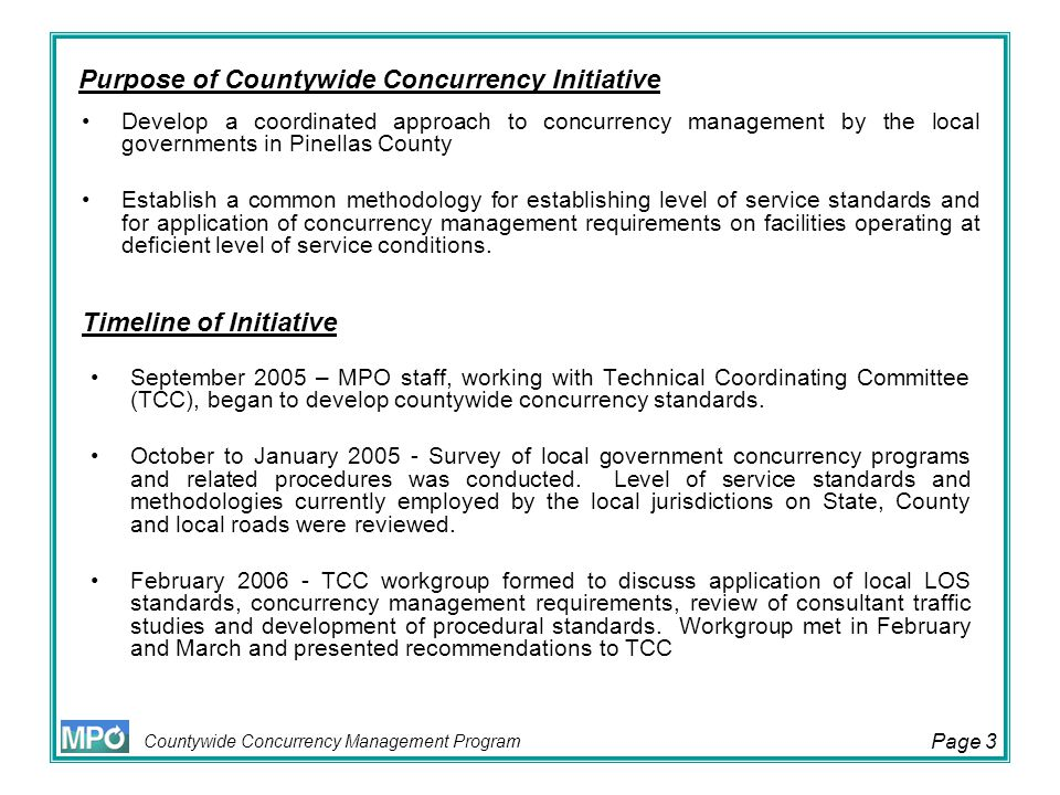 Countywide Concurrency Management Program Page 14 Impact fee credit applied to developer's proportionate fair share cost Execution of agreement results in certificate of concurrency approval –Developer must apply for permit within (1) year or lose certificate Payment of contribution is due prior to issuance of Development Order or recording of final plat –Costs within agreement may be adjusted if payment is beyond 12 months of issuance of concurrency certificate (early payment incentive) PROPORTIONATE FAIR SHARE MODEL ORDINANCE General Requirements Continued
