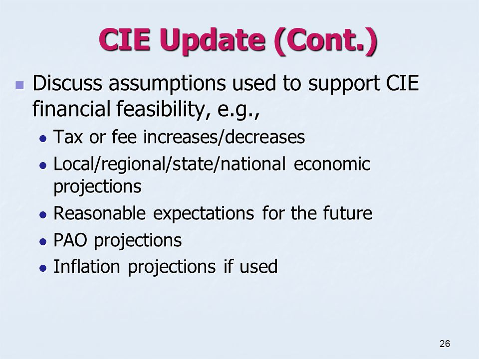 26 CIE Update (Cont.) Discuss assumptions used to support CIE financial feasibility, e.g., Discuss assumptions used to support CIE financial feasibility, e.g., Tax or fee increases/decreases Tax or fee increases/decreases Local/regional/state/national economic projections Local/regional/state/national economic projections Reasonable expectations for the future Reasonable expectations for the future PAO projections PAO projections Inflation projections if used Inflation projections if used