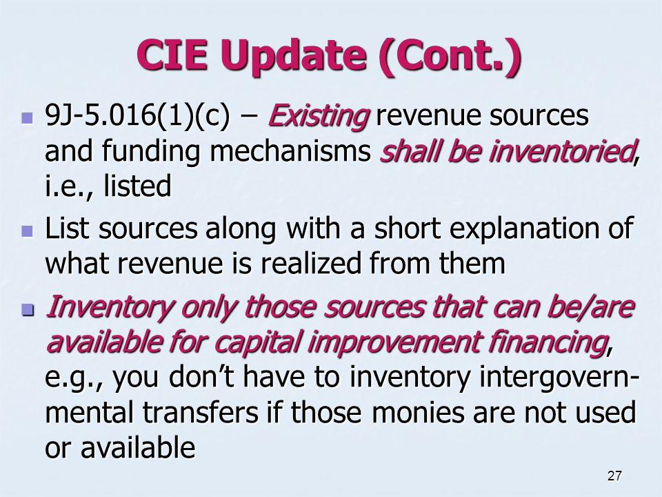 27 CIE Update (Cont.) 9J-5.016(1)(c) – Existing revenue sources and funding mechanisms shall be inventoried, i.e., listed 9J-5.016(1)(c) – Existing revenue sources and funding mechanisms shall be inventoried, i.e., listed List sources along with a short explanation of what revenue is realized from them List sources along with a short explanation of what revenue is realized from them Inventory only those sources that can be/are available for capital improvement financing, e.g., you don't have to inventory intergovern- mental transfers if those monies are not used or available Inventory only those sources that can be/are available for capital improvement financing, e.g., you don't have to inventory intergovern- mental transfers if those monies are not used or available