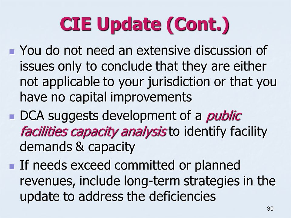 30 CIE Update (Cont.) You do not need an extensive discussion of issues only to conclude that they are either not applicable to your jurisdiction or that you have no capital improvements You do not need an extensive discussion of issues only to conclude that they are either not applicable to your jurisdiction or that you have no capital improvements DCA suggests development of a public facilities capacity analysis to identify facility demands & capacity DCA suggests development of a public facilities capacity analysis to identify facility demands & capacity If needs exceed committed or planned revenues, include long-term strategies in the update to address the deficiencies If needs exceed committed or planned revenues, include long-term strategies in the update to address the deficiencies