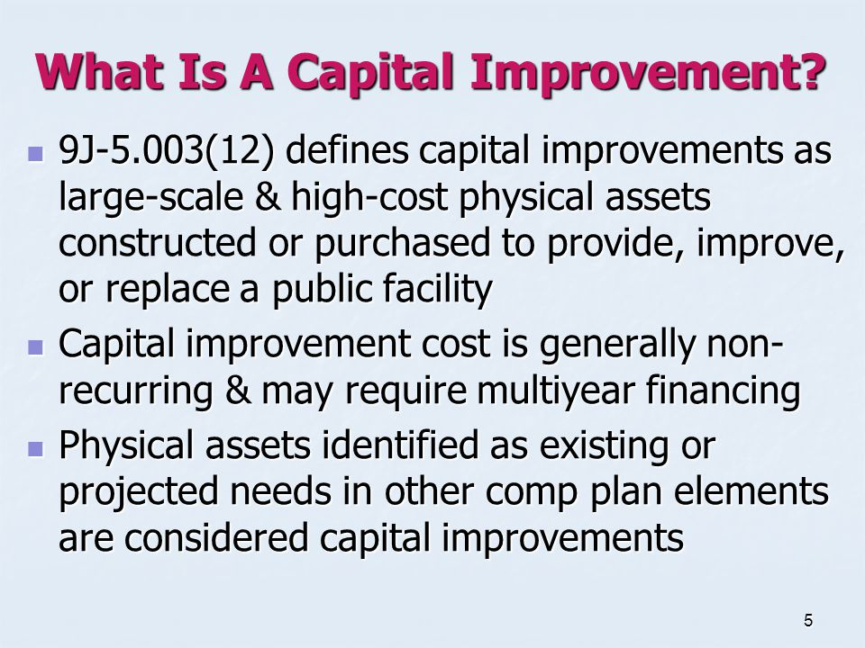 5 What Is A Capital Improvement? 9J-5.003(12)defines capital improvements as large-scale & high-cost physical assets or purchased to provide, improve,