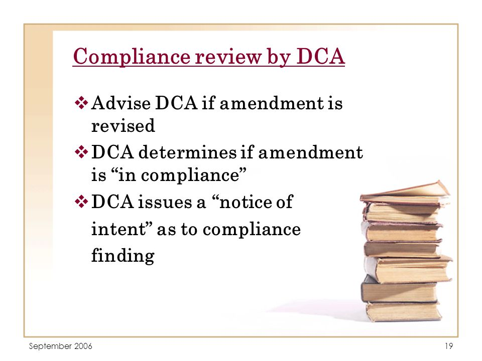 September 200619 Compliance review by DCA  Advise DCA if amendment is revised  DCA determines if amendment is in compliance  DCA issues a notice of intent as to compliance finding