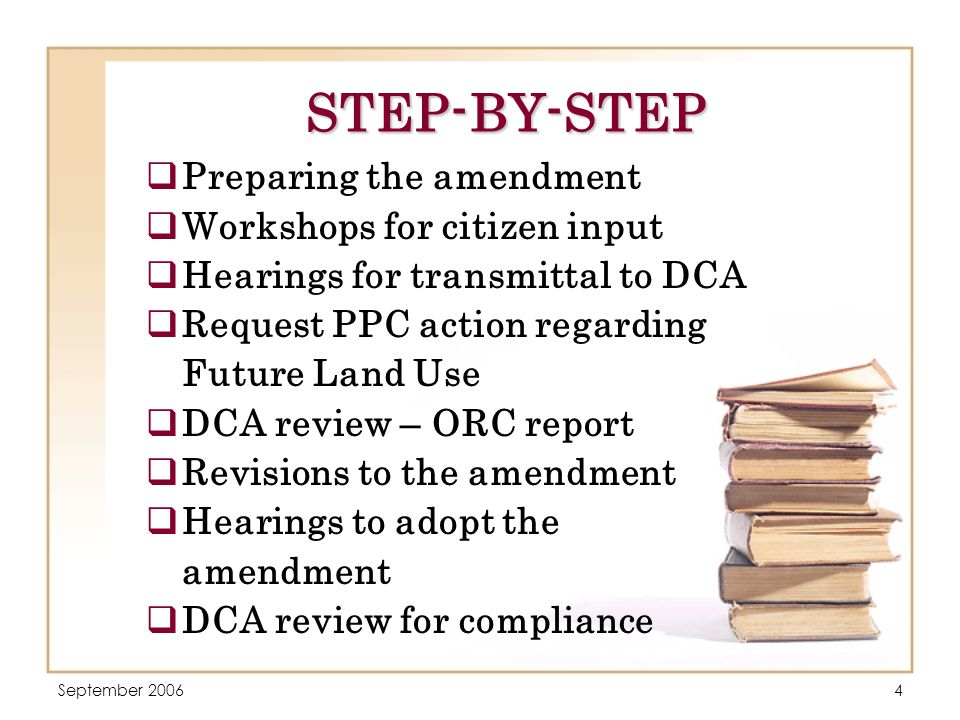 September 20064 STEP-BY-STEP  Preparing the amendment  Workshops for citizen input  Hearings for transmittal to DCA  Request PPC action regarding Future Land Use  DCA review – ORC report  Revisions to the amendment  Hearings to adopt the amendment  DCA review for compliance
