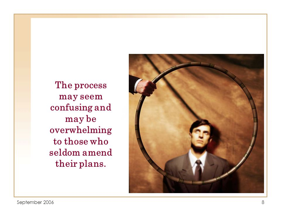 September 20068 The process may seem confusing and may be overwhelming to those who seldom amend their plans.