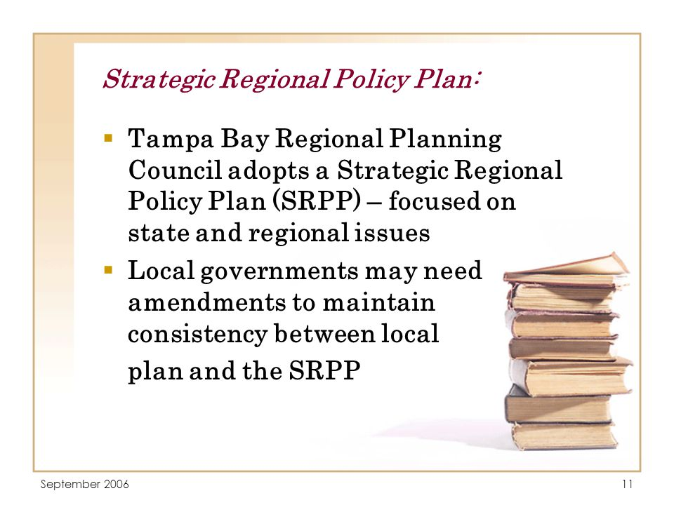 September 200611 Strategic Regional Policy Plan:  Tampa Bay Regional Planning Council adopts a Strategic Regional Policy Plan (SRPP) – focused on state and regional issues  Local governments may need amendments to maintain consistency between local plan and the SRPP