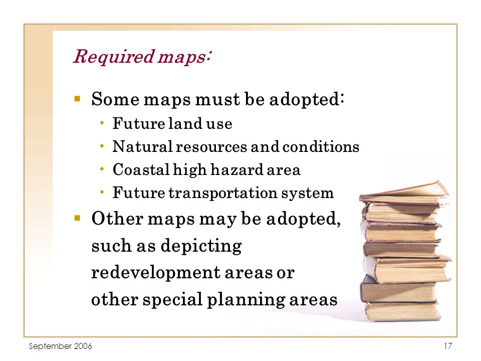 September 200617 Required maps:  Some maps must be adopted: Future land use Natural resources and conditions Coastal high hazard area Future transportation system  Other maps may be adopted, such as depicting redevelopment areas or other special planning areas