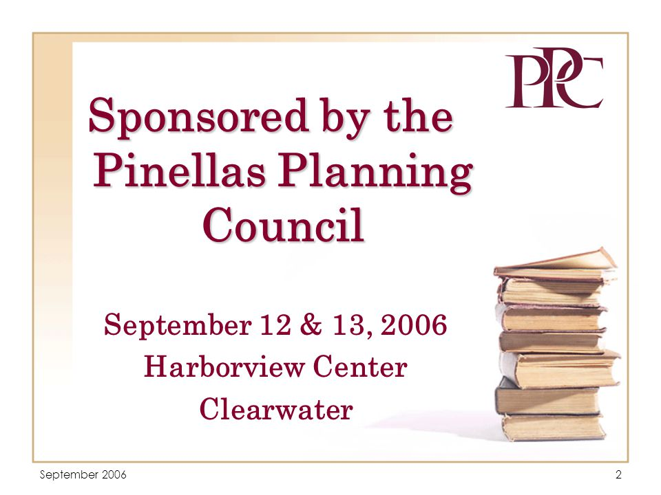 September 20062 Sponsored by the Pinellas Planning Council September 12 & 13, 2006 Harborview Center Clearwater