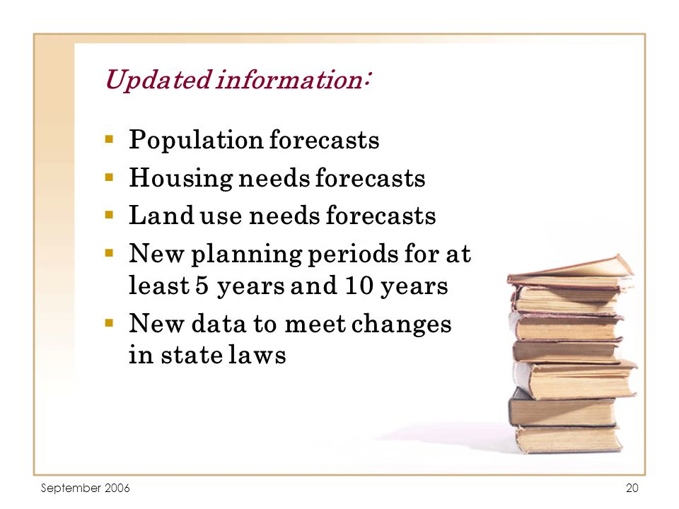 September 200620 Updated information:  Population forecasts  Housing needs forecasts  Land use needs forecasts  New planning periods for at least 5 years and 10 years  New data to meet changes in state laws