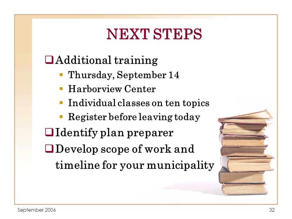 September 200632 NEXT STEPS  Additional training  Thursday, September 14  Harborview Center  Individual classes on ten topics  Register before leaving today  Identify plan preparer  Develop scope of work and timeline for your municipality