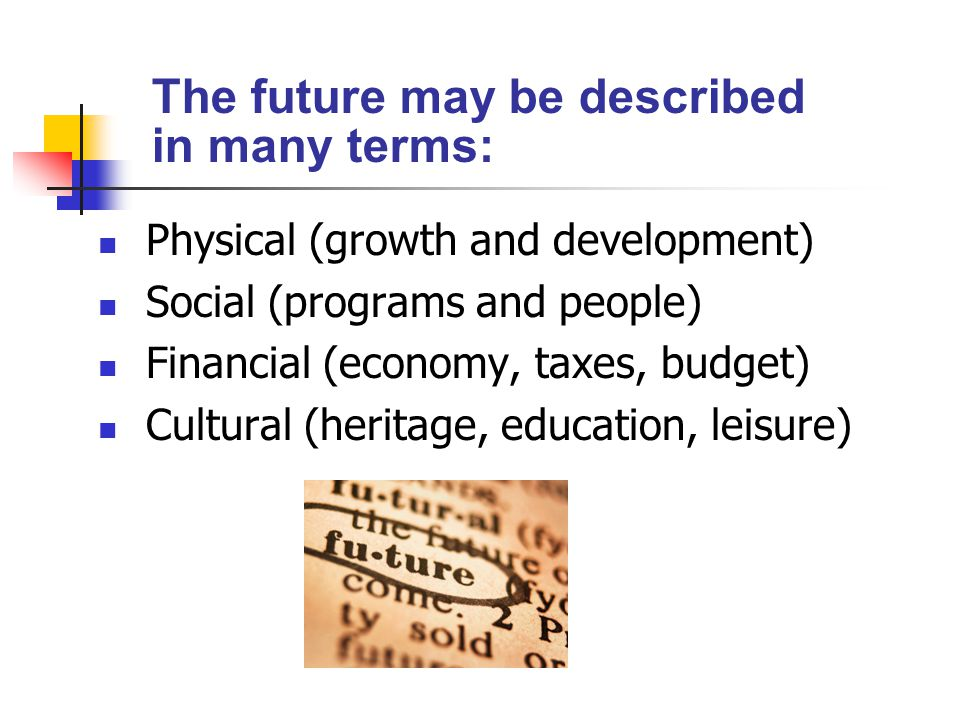 The future may be described in many terms: Physical (growth and development) Social (programs and people) Financial (economy, taxes, budget) Cultural (heritage, education, leisure)