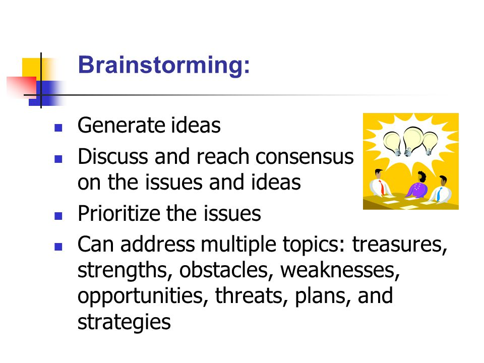 Brainstorming: Generate ideas Discuss and reach consensus on the issues and ideas Prioritize the issues Can address multiple topics: treasures, strengths, obstacles, weaknesses, opportunities, threats, plans, and strategies