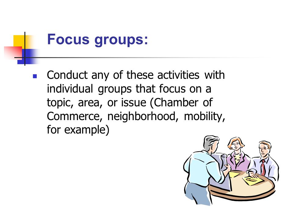 Focus groups: Conduct any of these activities with individual groups that focus on a topic, area, or issue (Chamber of Commerce, neighborhood, mobility, for example)