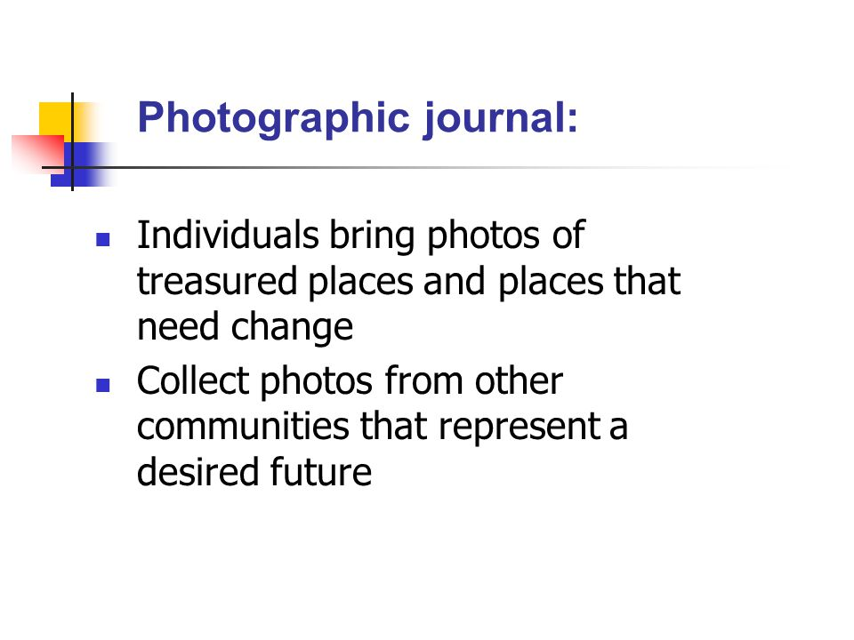 Photographic journal: Individuals bring photos of treasured places and places that need change Collect photos from other communities that represent a desired future
