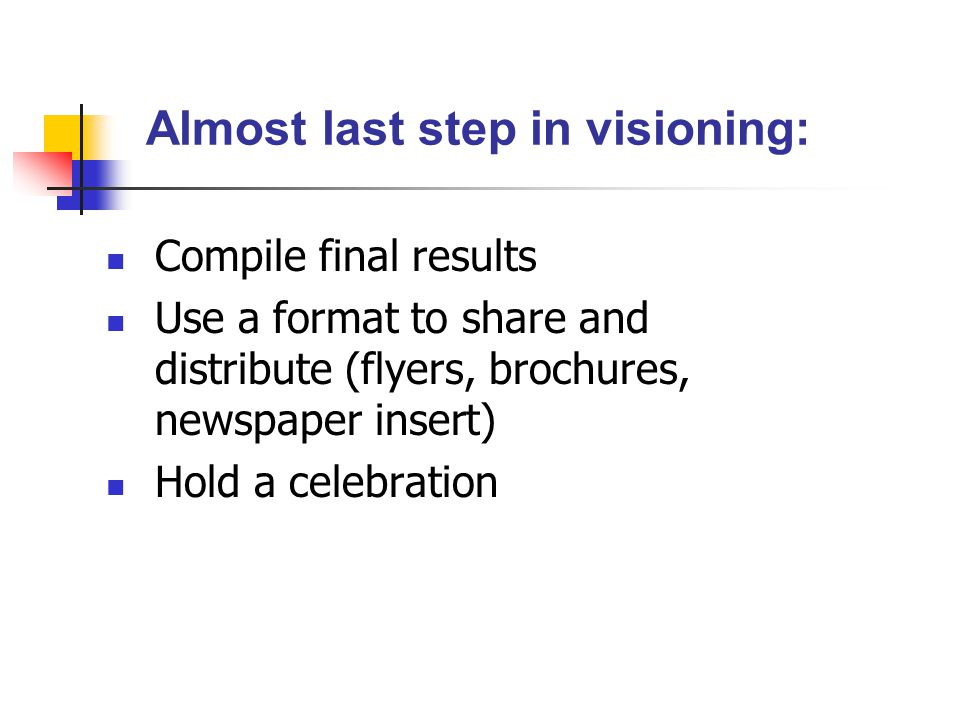 Compile final results Use a format to share and distribute (flyers, brochures, newspaper insert) Hold a celebration Almost last step in visioning: