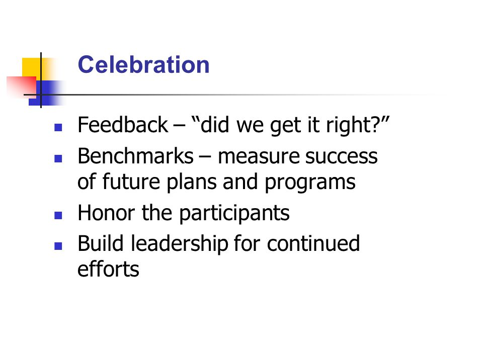 Feedback – did we get it right Benchmarks – measure success of future plans and programs Honor the participants Build leadership for continued efforts Celebration