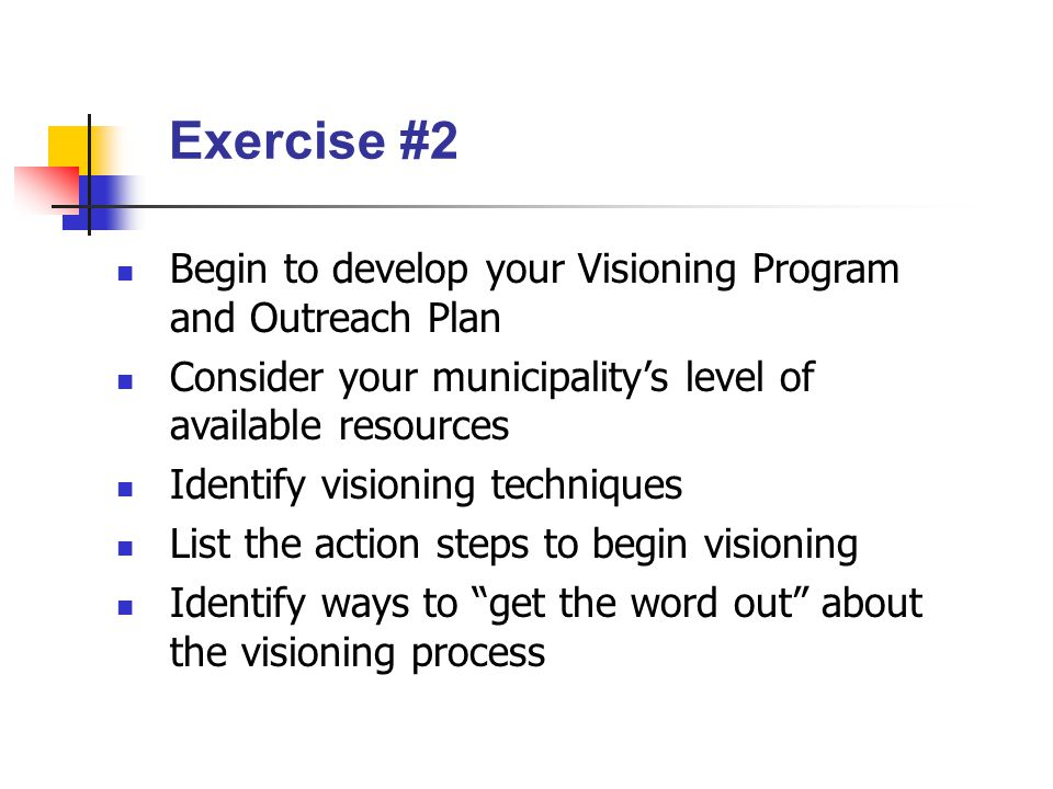 Exercise #2 Begin to develop your Visioning Program and Outreach Plan Consider your municipality's level of available resources Identify visioning techniques List the action steps to begin visioning Identify ways to get the word out about the visioning process