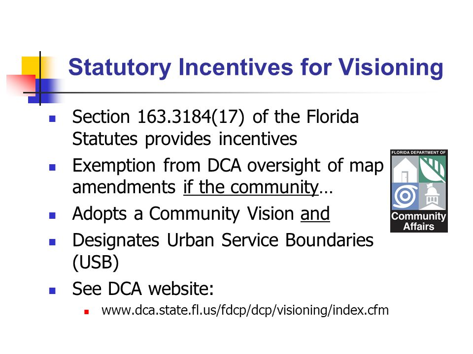 Statutory Incentives for Visioning Section 163.3184(17) of the Florida Statutes provides incentives Exemption from DCA oversight of map amendments if the community… Adopts a Community Vision and Designates Urban Service Boundaries (USB) See DCA website: www.dca.state.fl.us/fdcp/dcp/visioning/index.cfm