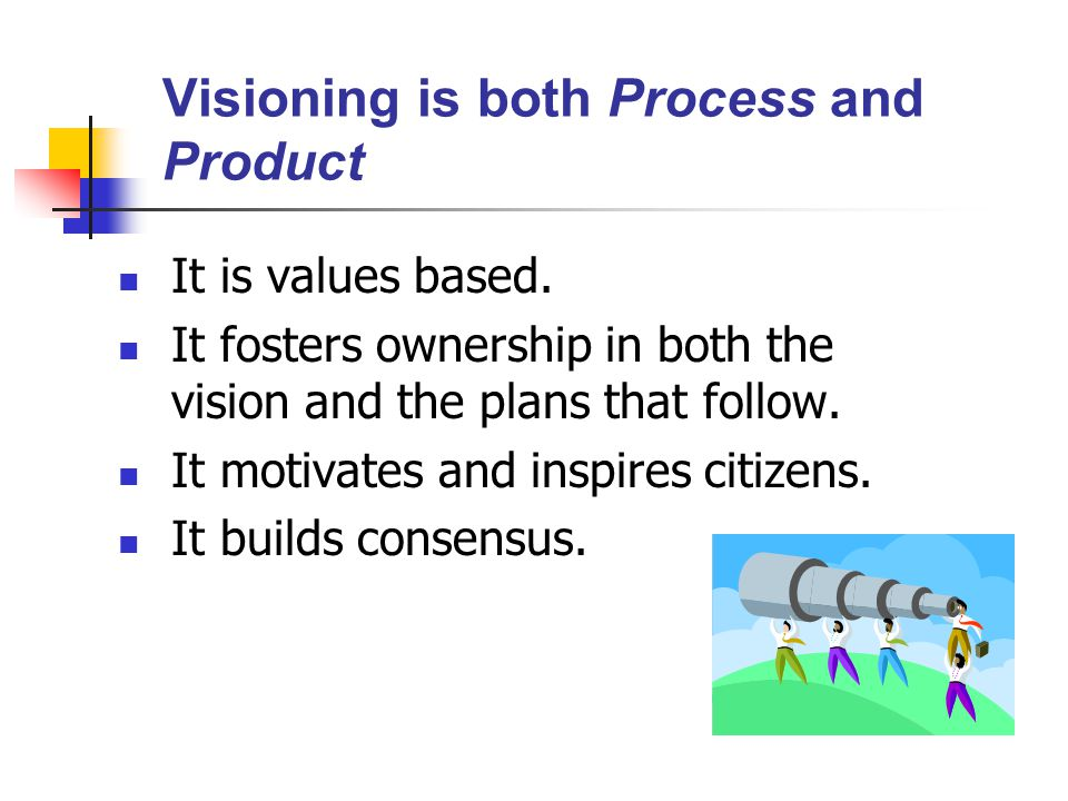Visioning is both Process and Product It is values based.